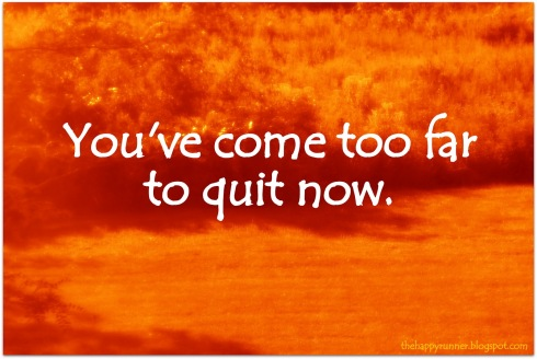 running motivation you've come too far to quit now
